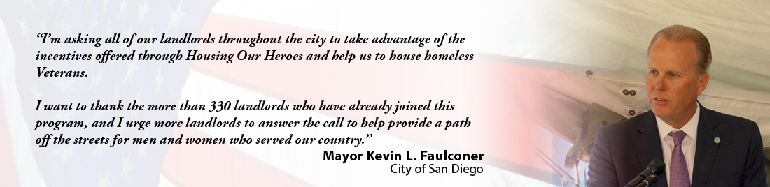 Mayor Kevin L. Faulconer - I'm asking all of our landlords throughout the city to take advantage of the incentives offered through Housing Our Heroes and help us to house homeless Veterans. I want to thank the more than 330 landlords who have already joined this program, and I urge more landlords to answer the call to help provide a path off the streets for men and women who served our country.